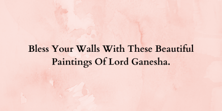 Bless Your Walls With These Beautiful Paintings Of Lord Ganesha.