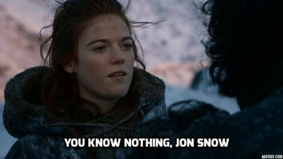 """You know nothing, Jon Snow"""