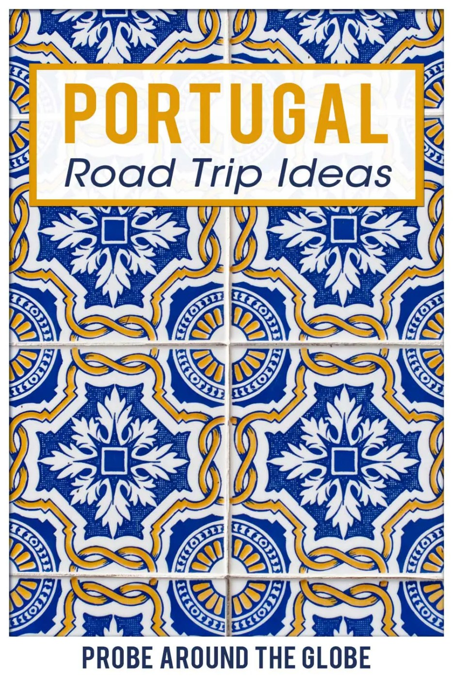Mosaic tiles with blue and yellow pattern with text overlay saying: Portugal road trip ideas Probe around the Globe