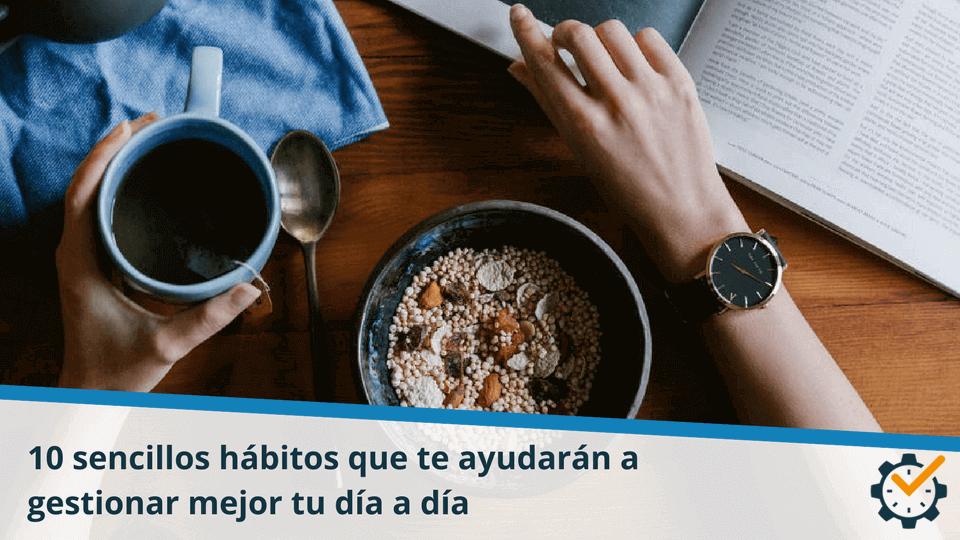 10 sencillos hábitos que te ayudarán a gestionar mejor tu día a día