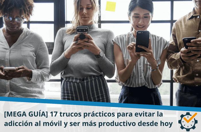 [MEGA GUÍA] 17 trucos prácticos para evitar la adicción al móvil y ser más productivo desde hoy