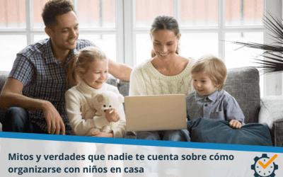 Mitos y verdades que nadie te cuenta sobre cómo organizarse con niños en casa