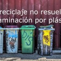 más reciclaje no resuelve la contaminación por plásticos