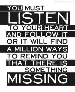 you-must-listen-to-your-heart-and-follow-it-or-it-will-find-a-million-ways-to-remind-you-that-there-is-something-missing