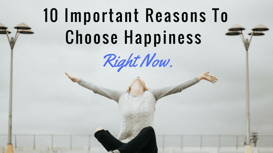 10 Important Reasons To Choose Happiness Right Now