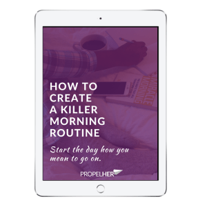 How To Create A Killer Morning Routine - PropelHer Guide