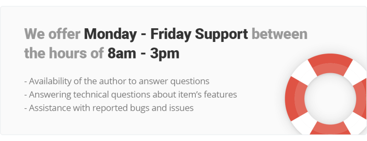 We offer Monday - Friday Support and work between the hours of 8am - 3pm. Availability of the author to answer questions, Answering technical questions about item's features, Assistance with reported bugs and issues