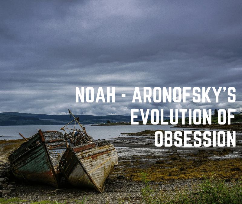 Noah - Aronofsky's Evolution on Obsession