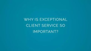Why is exceptional client service so important?