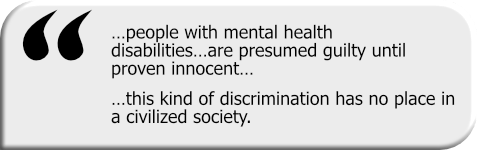 Quotation graphic: …people with mental health disabilities…are presumed guilty until proven innocent…this kind of discrimination has no place in a civilized society.