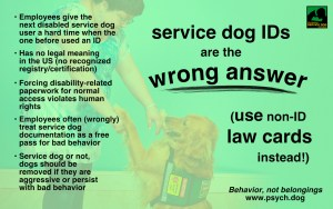 A bright green graphic with black text, with a picture in the background of a golden retriever in a service dog vest on its hind legs tapping a woman's outstretched hands as she leans down. A logo for Psychiatric Service Dog Partners appears in the upper right corner. The text reads: Service dog IDs are the wrong answer (use non-ID law cards instead!) • Employees give the next disabled service dog user a hard time when the one before used an ID • Has no legal meaning in the US (no recognized registry/certification) • Forcing disability-related paperwork for normal access violates human rights • Employees often treat service dog documentation as a free pass for bad behavior • Service dog or not, dogs should be removed if they are aggressive or persist with bad behavior Behavior, not belongings www.psych.dog