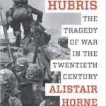 Book Review | Hubris: The Tragedy of War in the Twentieth Century by Alistair Horne
