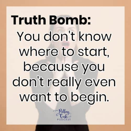 TRUTH BOMB: You don't know where to start, because you don't even really want to begin.
