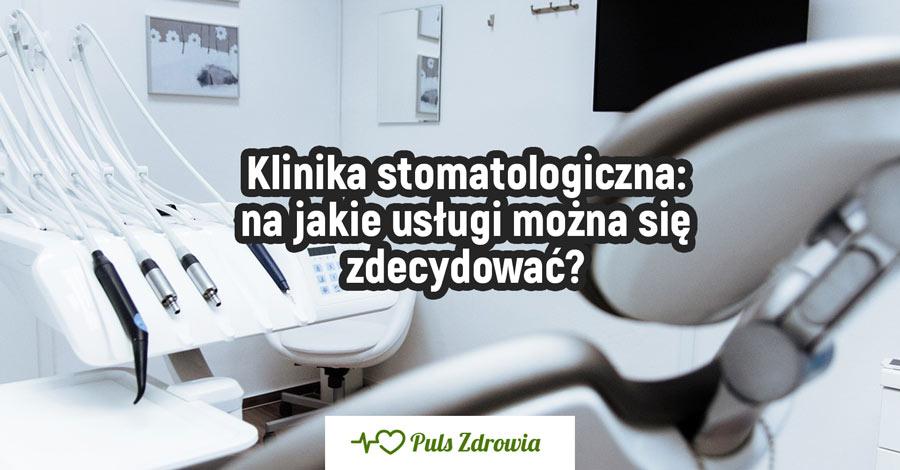 Klinika stomatologiczna – na jakie usługi można się zdecydować?