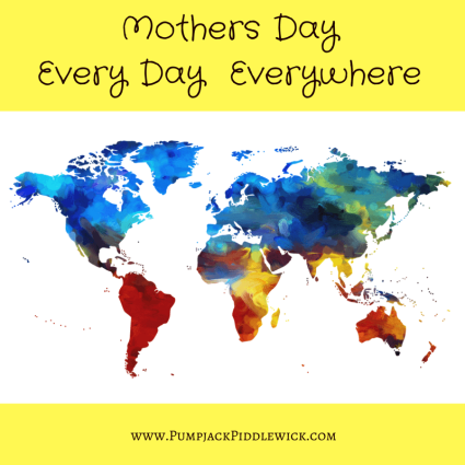 Mothers Day Every Day Everywhere at PumpjackPiddlewick