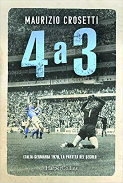 """Recensione: """"4 a 3. Italia - Germania, la partita del secolo"""" - Un match che racconta l'Italia"""