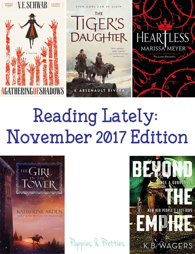Reading Lately November 2017 Edition: book reviews of A Gathering of Shadows by V.E. Schwab; The Tiger's Daughter by K. Arsenault Rivera; Heartless by Marissa Meyer; The Girl in the Tower by Katherine Arden; Beyond the Empire by K.B. Wagers   Puppies & Pretties