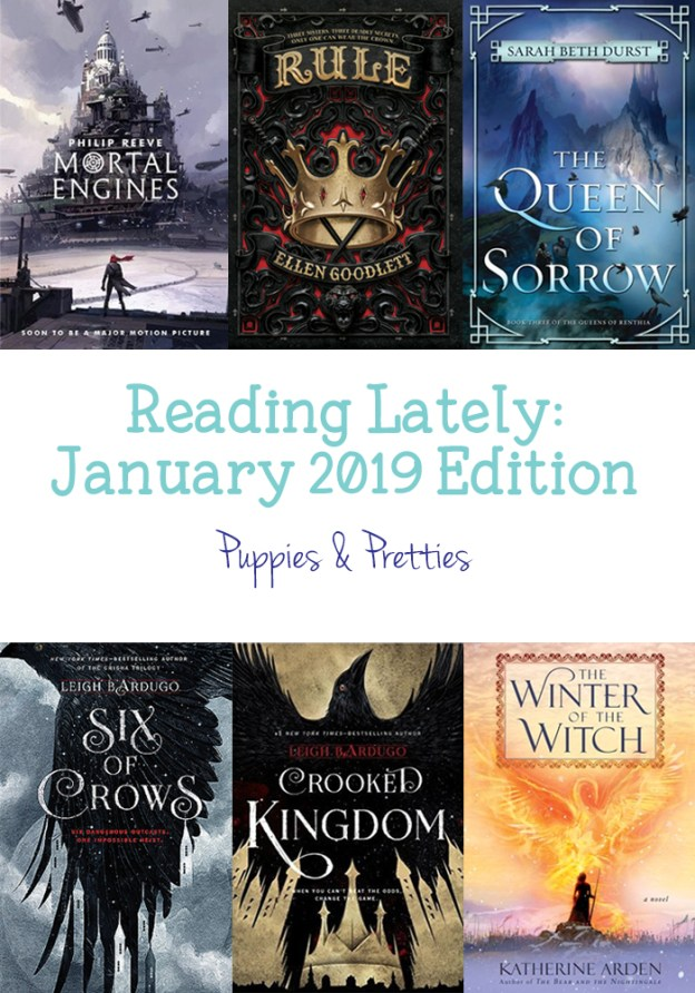 Reading Lately January 2019 Edition: book reviews of Mortal Engines by Philip Reeve; Rule by Ellen Goodlett; The Queen of Sorrow by Sarah Beth Durst; Six of Crows and Crooked Kingdom by Leigh Bardugo; The Winter of the Witch by Katherine Arden   Puppies & Pretties