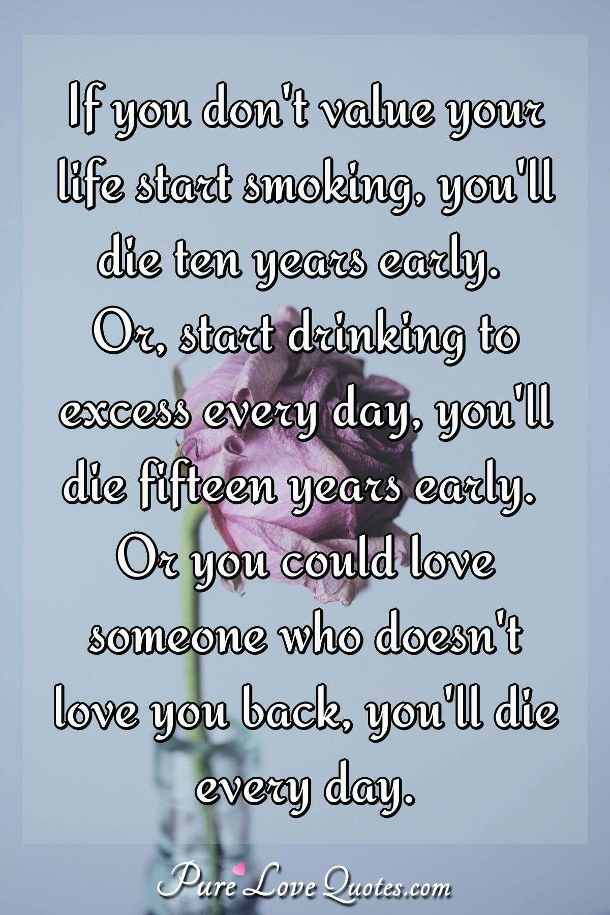 If You Don T Value Your Life Start Smoking You Ll Die Ten Years Early Or Purelovequotes
