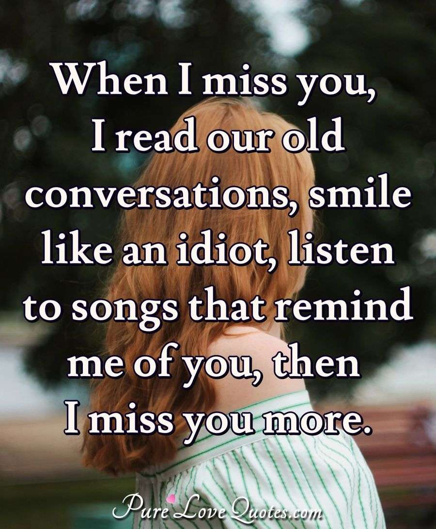 When I miss you, I read our old conversations, smile like an idiot,