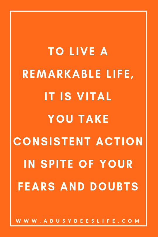 To live a remarkable life, it is vital you take consistent action in spite of your fears and doubts