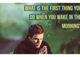 • What is the first thing you do when you wake up?