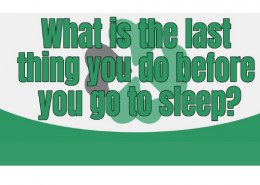• What is the last thing you do before you go to sleep?
