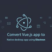 Convert-Vue.js-app-to-Native-desktop-app-using-Electron