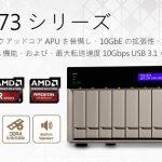 QNAP は AMD との業務提携で R シリーズクアッドコア APU、USB 3.1、10GbE の拡張性と 4K ビデオ再生を装備する TVS-x73NAS を発表
