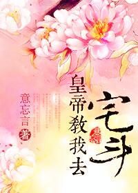 皇帝教我去宅斗(意忘言)最新章節_皇帝教我去宅斗全文免費閱讀_千千小說網