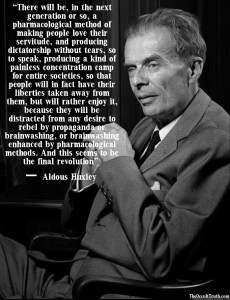 """There will be, in the next generation or so, a pharmacological method of making people love their servitude, and producing dictatorship without tears, so to speak, producing a kind of painless concentration camp for entire societies, so that people will in fact have their liberties taken away from them, but will rather enjoy it, because they will be distracted from any desire to rebel by propaganda or brainwashing, or brainwashing enhanced by pharmacological methods. And this seems to be the final revolution.""  Aldous Huxley"