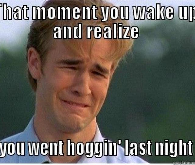 Fuckin Fat Bitches That Moment You Wake Up And Realize You Went Hoggin Last