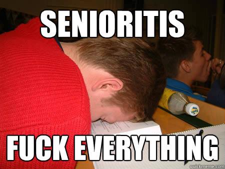 Senioritis Fuck everything  Lazy High School Senior