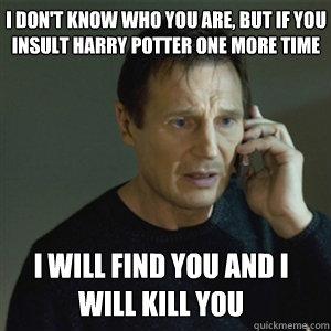 I dont know who you are but if you insult harry potter