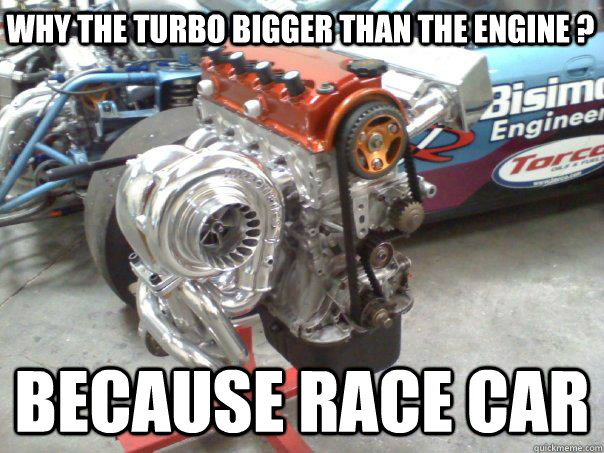 Why the turbo bigger than the engine  Because Race Car