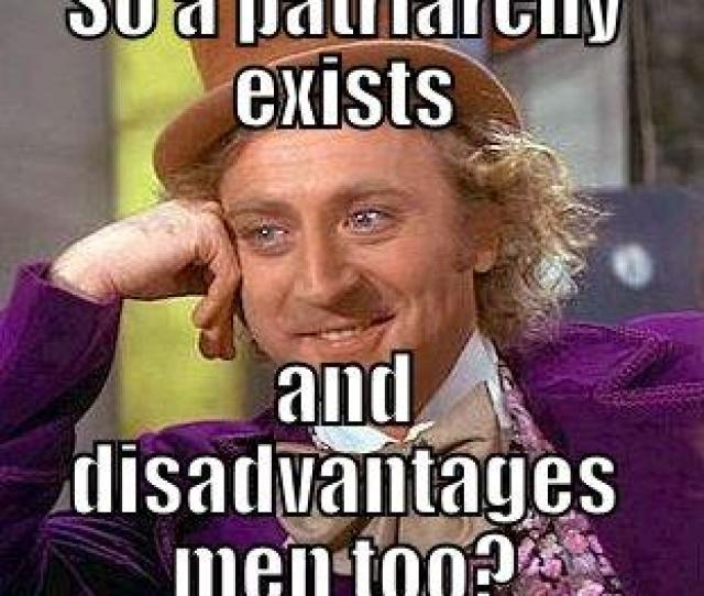 Feminist Shit So A Patriarchy Exists And Disadvantages Men Too Condescending Wonka