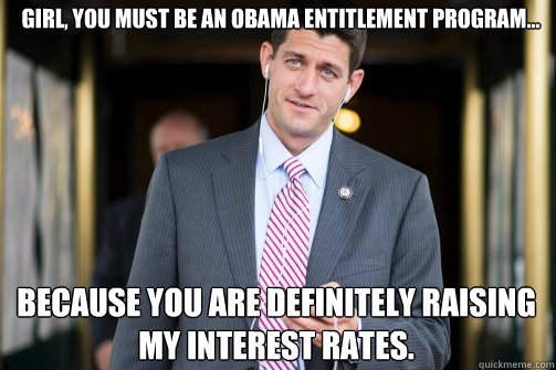 Girl you must be an Obama entitlement program Because you are definitely raising my interest