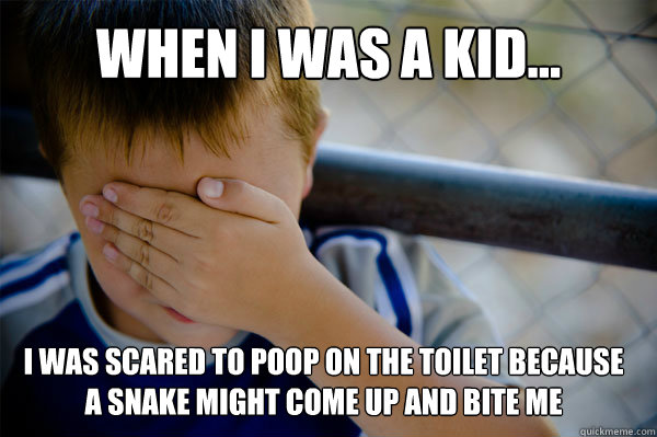 WHEN I WAS A KID I was scared to poop on the toilet