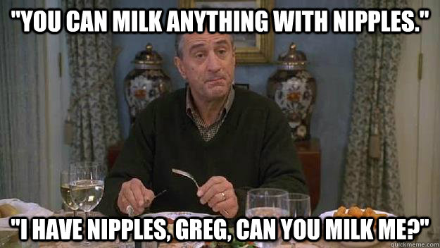 You can milk anything with nipples I have nipples
