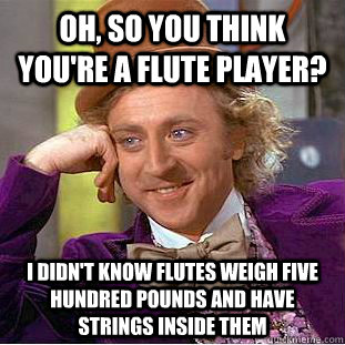 Oh so you think youre a flute player I didnt know flutes weigh five hundred pounds and have