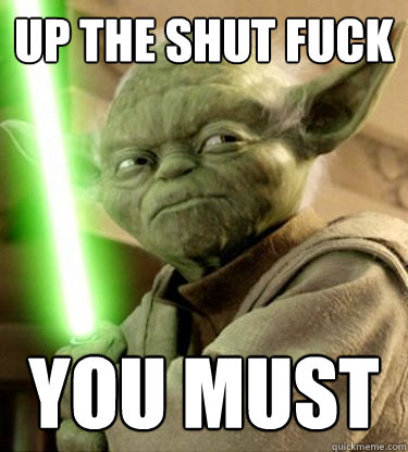 Yoda - Up the shut fuck you must
