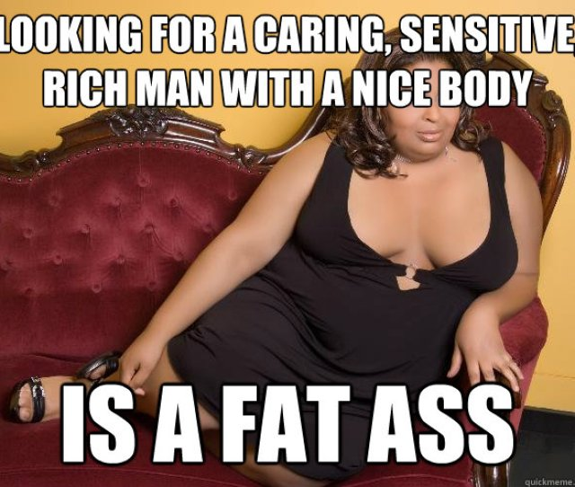 Looking For A Caring Sensitive Rich Man With A Nice Body Is A Fat Ass