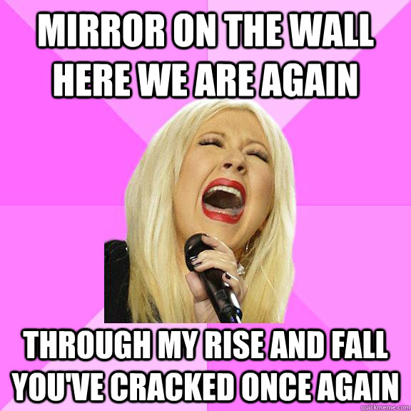 Mirror on the wall here we are again Through my rise and fall you've cracked once again - Wrong Lyrics Christina - quickmeme