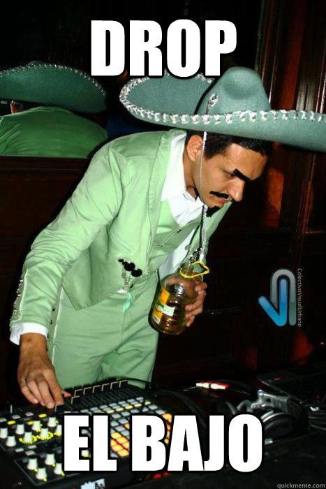 DROP EL BAJO  Mexican DJ  quickmeme