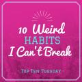 Top Ten Tuesday: Ten Weird Habits I Can't Break
