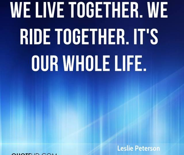 We Live Together We Ride Together Its Our Whole Life