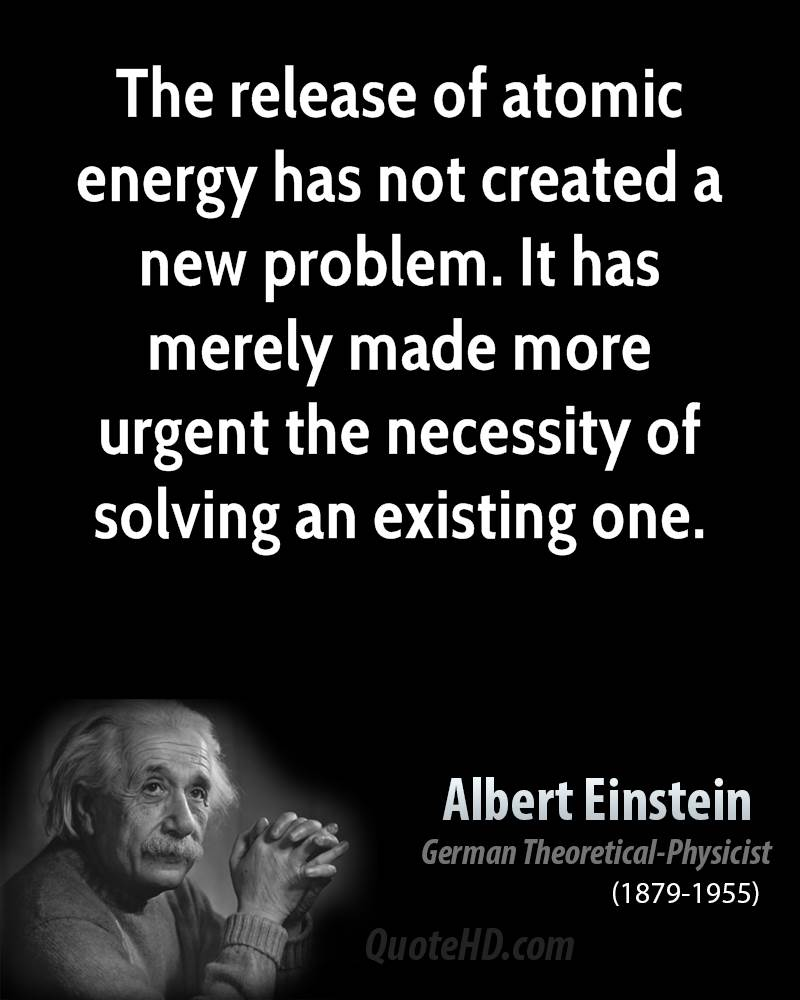 The Release Of Atomic Energy Has Not Created A New Problem It Has Merely Made More Urgent The Necessity Of Solving An Existing One Albert Einstein
