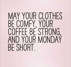MAY YOUR CLOTHES  BE COMFY YOUR  COFFEE STRONG  AND YOUR MONDAY  BE SHORT