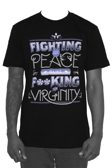 """""""Fighting For Peace Is Like Fucking For Virginity."""""""