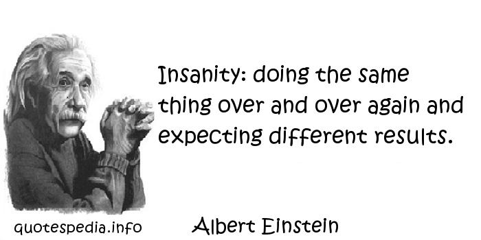 Albert Einstein - Insanity: doing the same thing over and over again and expecting different results.
